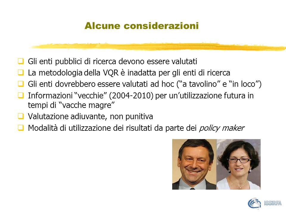 Alcune considerazioni  Gli enti pubblici di ricerca devono essere valutati  La metodologia della VQR è inadatta per gli enti di ricerca  Gli enti dovrebbero essere valutati ad hoc ( a tavolino e in loco )  Informazioni vecchie (2004-2010) per un'utilizzazione futura in tempi di vacche magre  Valutazione adiuvante, non punitiva  Modalità di utilizzazione dei risultati da parte dei policy maker