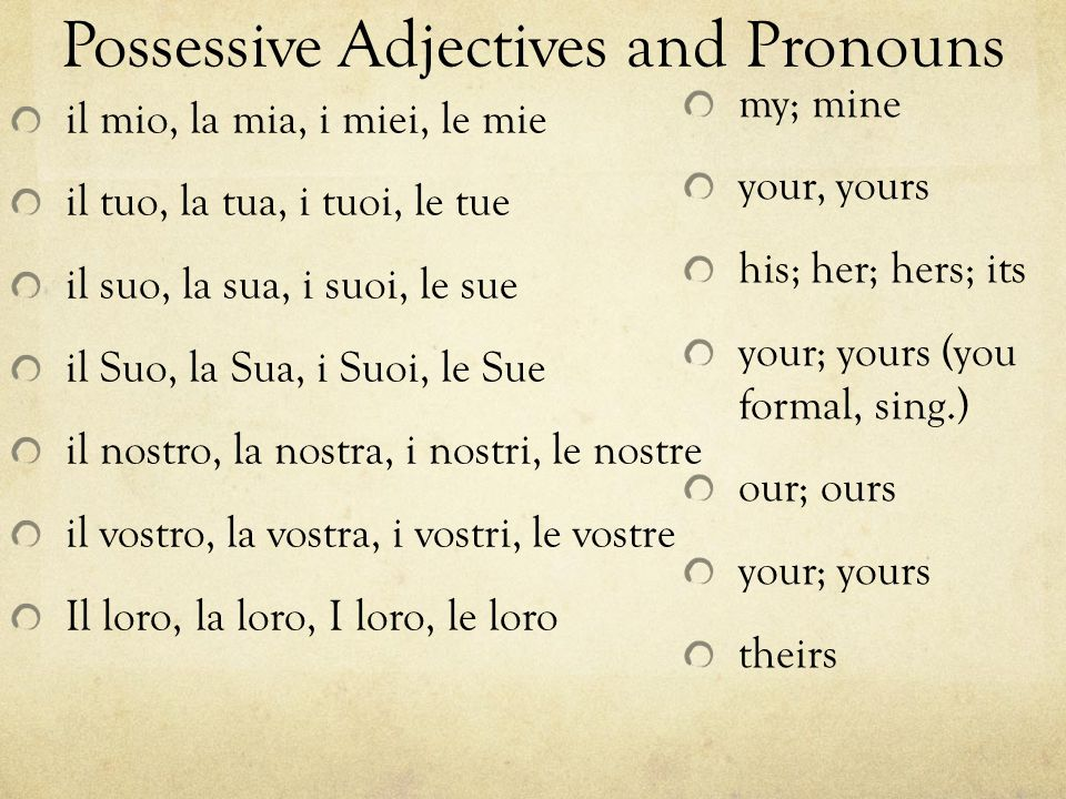 Possessive Adjectives and Pronouns il mio, la mia, i miei, le mie il tuo, la tua, i tuoi, le tue il suo, la sua, i suoi, le sue il Suo, la Sua, i Suoi, le Sue il nostro, la nostra, i nostri, le nostre il vostro, la vostra, i vostri, le vostre Il loro, la loro, I loro, le loro my; mine your, yours his; her; hers; its your; yours (you formal, sing.) our; ours your; yours theirs
