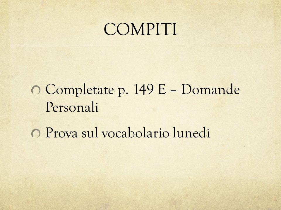 COMPITI Completate p. 149 E – Domande Personali Prova sul vocabolario lunedì