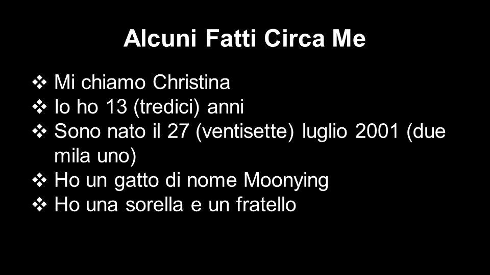 Alcuni Fatti Circa Me ❖ Mi chiamo Christina ❖ Io ho 13 (tredici) anni ❖ Sono nato il 27 (ventisette) luglio 2001 (due mila uno) ❖ Ho un gatto di nome Moonying ❖ Ho una sorella e un fratello