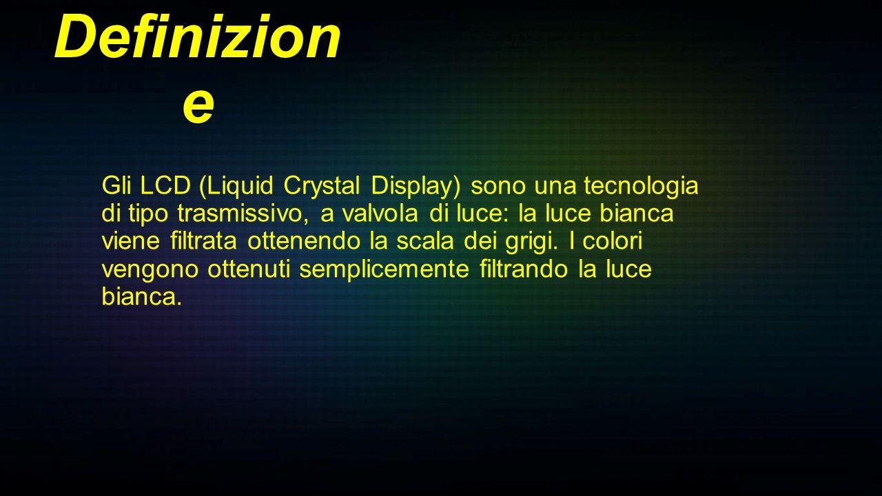 Gli LCD (Liquid Crystal Display) sono una tecnologia di tipo trasmissivo, a valvola di luce: la luce bianca viene filtrata ottenendo la scala dei grig