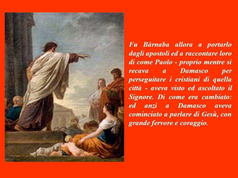 Fu Bàrnaba allora a portarlo dagli apostoli ed a raccontare loro di come Paolo - proprio mentre si recava a Damasco per perseguitare i cristiani di quella città - aveva visto ed ascoltato il Signore.