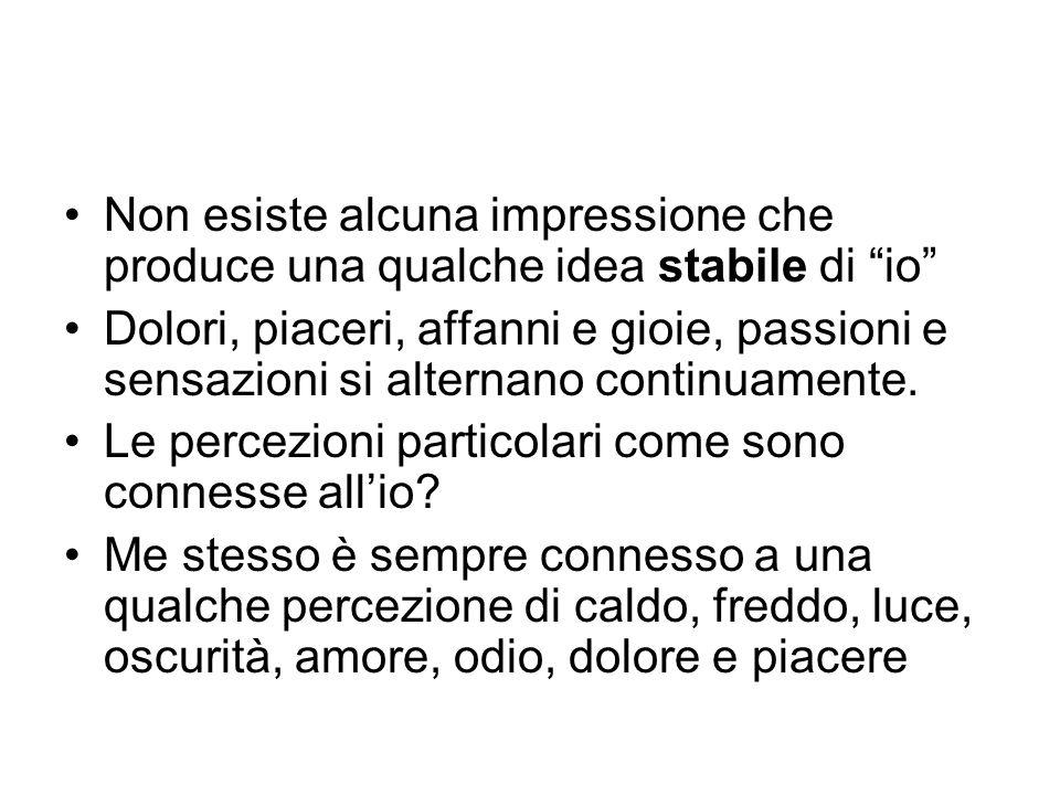 """Non esiste alcuna impressione che produce una qualche idea stabile di """"io"""" Dolori, piaceri, affanni e gioie, passioni e sensazioni si alternano contin"""