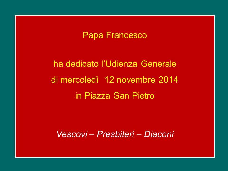 Papa Francesco ha dedicato l'Udienza Generale di mercoledì 12 novembre 2014 in Piazza San Pietro Vescovi – Presbiteri – Diaconi Papa Francesco ha dedicato l'Udienza Generale di mercoledì 12 novembre 2014 in Piazza San Pietro Vescovi – Presbiteri – Diaconi