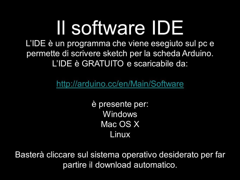Il software IDE L'IDE è un programma che viene esegiuto sul pc e permette di scrivere sketch per la scheda Arduino. L'IDE è GRATUITO e scaricabile da:
