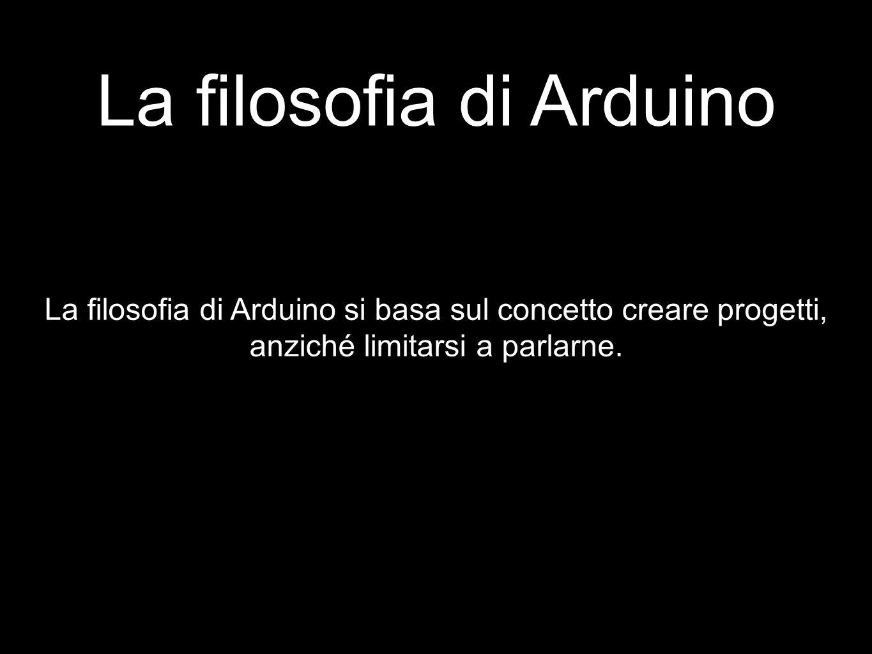 La filosofia di Arduino La filosofia di Arduino si basa sul concetto creare progetti, anziché limitarsi a parlarne.