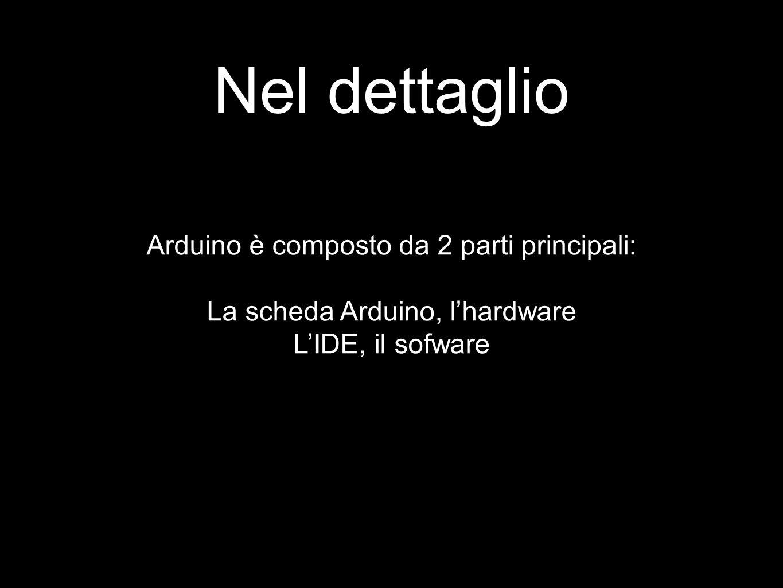 Nel dettaglio Arduino è composto da 2 parti principali: La scheda Arduino, l'hardware L'IDE, il sofware