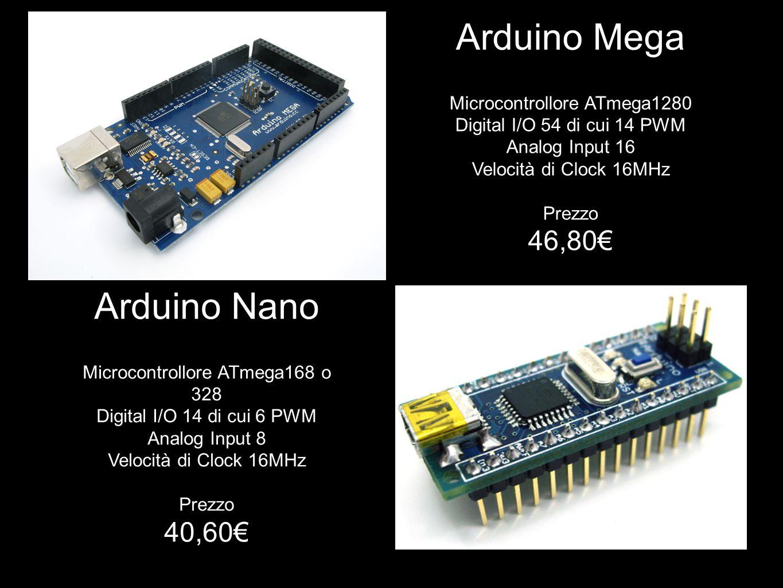 Arduino Mega Microcontrollore ATmega1280 Digital I/O 54 di cui 14 PWM Analog Input 16 Velocità di Clock 16MHz Prezzo 46,80€ Arduino Nano Microcontroll