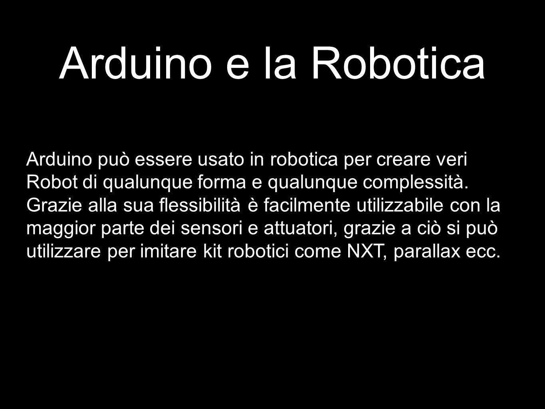 Arduino e la Robotica Arduino può essere usato in robotica per creare veri Robot di qualunque forma e qualunque complessità. Grazie alla sua flessibil