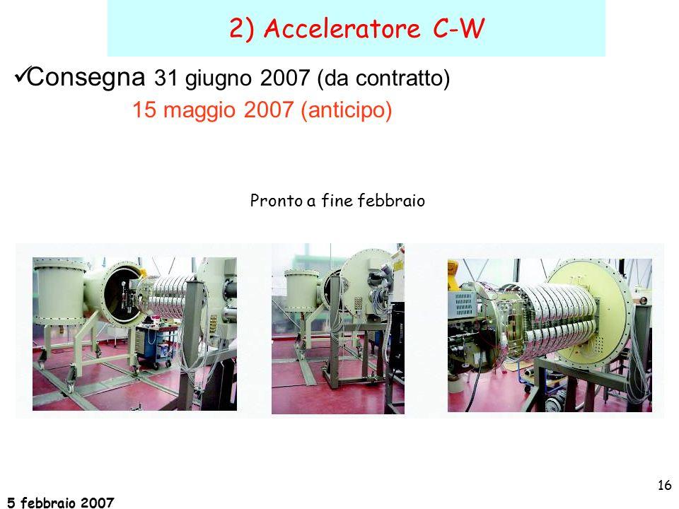 5 febbraio 2007 16 2) Acceleratore C-W Consegna 31 giugno 2007 (da contratto) 15 maggio 2007 (anticipo) Pronto a fine febbraio
