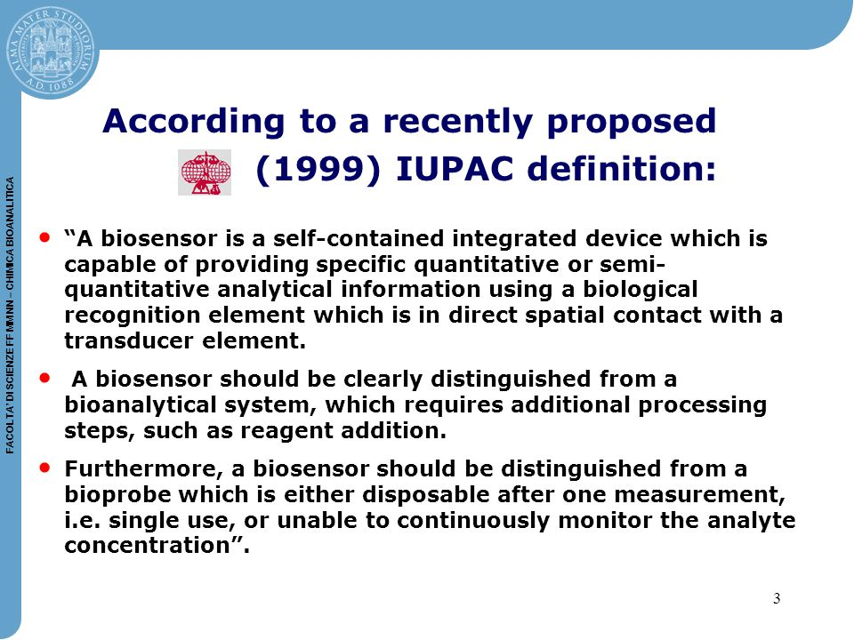 3 FACOLTA' DI SCIENZE FF MM NN – CHIMICA BIOANALITICA A biosensor is a self-contained integrated device which is capable of providing specific quantitative or semi- quantitative analytical information using a biological recognition element which is in direct spatial contact with a transducer element.