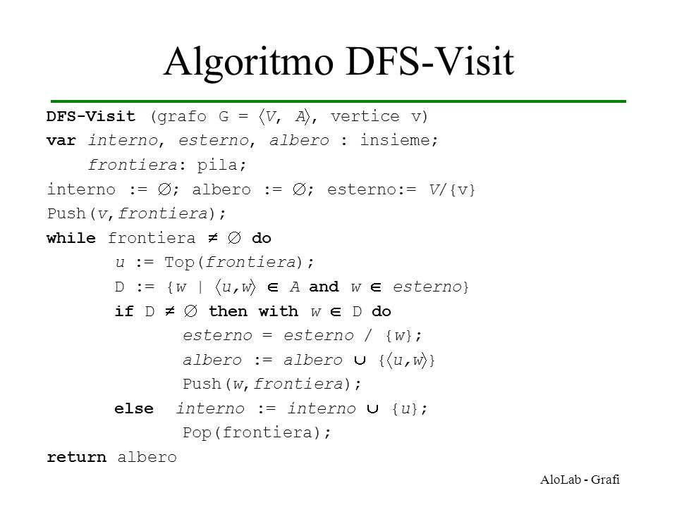 AloLab - Grafi Algoritmo DFS-Visit DFS-Visit (grafo G =  V, A , vertice v) var interno, esterno, albero : insieme; frontiera: pila; interno :=  ; albero :=  ; esterno:= V/{v} Push(v,frontiera); while frontiera   do u := Top(frontiera); D := {w |  u,w   A and w  esterno} if D   then with w  D do esterno = esterno / {w}; albero := albero  {  u,w  } Push(w,frontiera); else interno := interno  {u}; Pop(frontiera); return albero