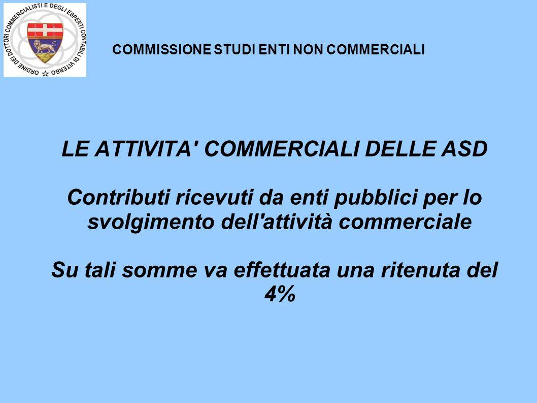 COMMISSIONE STUDI ENTI NON COMMERCIALI LE ATTIVITA COMMERCIALI DELLE ASD Contributi ricevuti da enti pubblici per lo svolgimento dell attività commerciale Su tali somme va effettuata una ritenuta del 4%