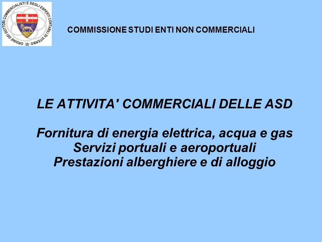 COMMISSIONE STUDI ENTI NON COMMERCIALI LE ATTIVITA COMMERCIALI DELLE ASD Fornitura di energia elettrica, acqua e gas Servizi portuali e aeroportuali Prestazioni alberghiere e di alloggio