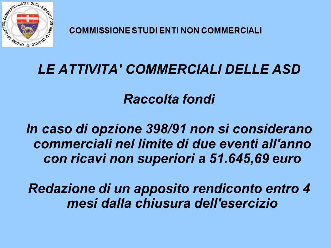 COMMISSIONE STUDI ENTI NON COMMERCIALI LE ATTIVITA' COMMERCIALI DELLE ASD Raccolta fondi In caso di opzione 398/91 non si considerano commerciali nel