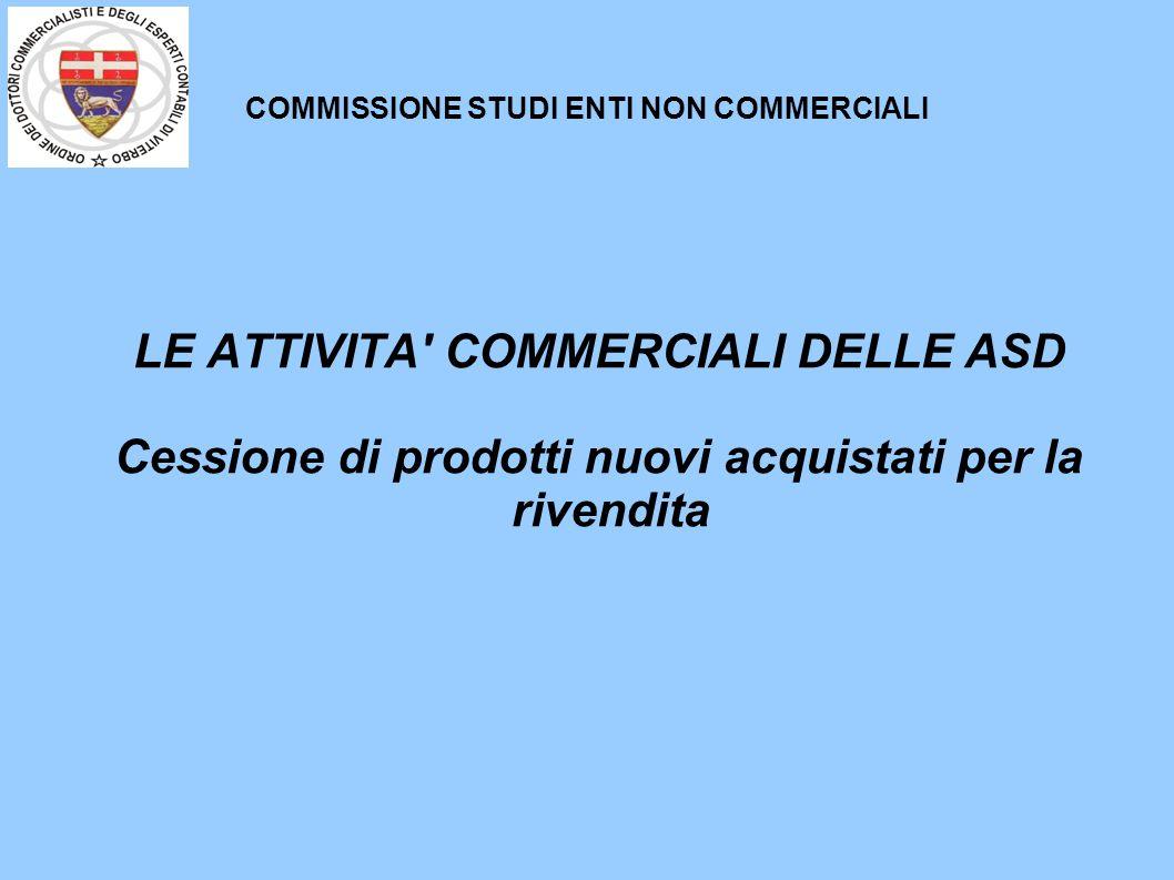 COMMISSIONE STUDI ENTI NON COMMERCIALI LE ATTIVITA' COMMERCIALI DELLE ASD Cessione di prodotti nuovi acquistati per la rivendita