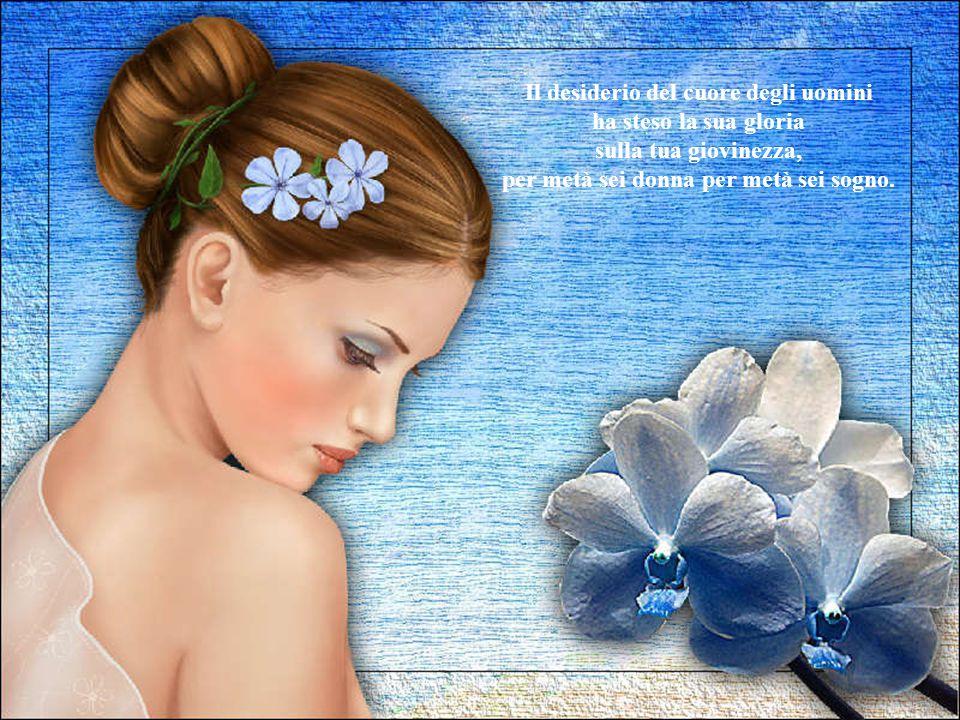 Il mare dona le sue perle, le miniere il loro oro, i giardini d'estate i loro fiori per adornarti, per coprirti, per renderti sempre più preziosa.