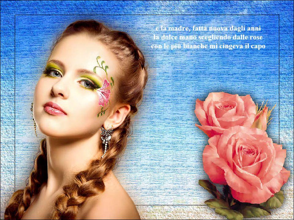 e la madre, fatta nuova dagli anni la dolce mano scegliendo dalle rose con le più bianche mi cingeva il capo