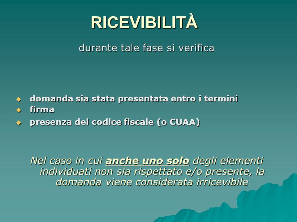 RICEVIBILITÀ durante tale fase si verifica  domanda sia stata presentata entro i termini  firma  presenza del codice fiscale (o CUAA) Nel caso in cui anche uno solo degli elementi individuati non sia rispettato e/o presente, la domanda viene considerata irricevibile