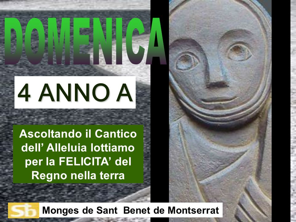 Ascoltando il Cantico dell' Alleluia lottiamo per la FELICITA' del Regno nella terra Monges de Sant Benet de Montserrat 4 ANNO A