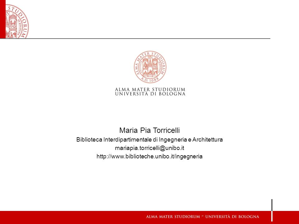 Maria Pia Torricelli Biblioteca Interdipartimentale di Ingegneria e Architettura mariapia.torricelli@unibo.it http://www.biblioteche.unibo.it/ingegneria