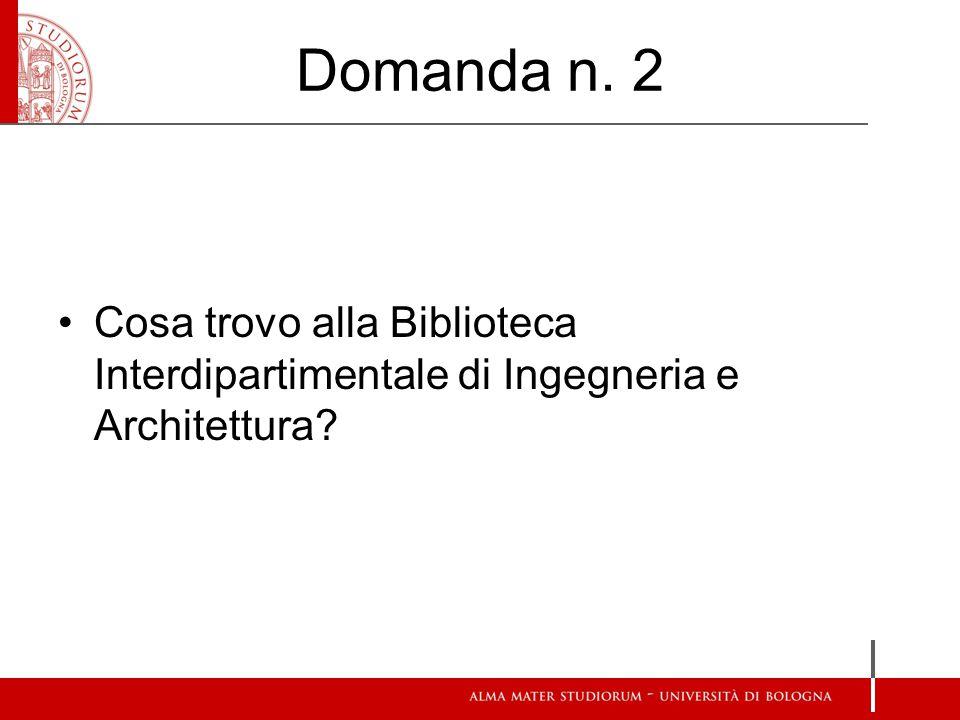 Domanda n. 2 Cosa trovo alla Biblioteca Interdipartimentale di Ingegneria e Architettura
