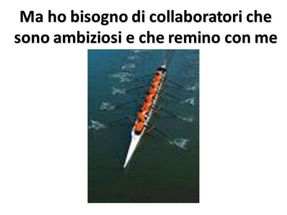 Ma ho bisogno di collaboratori che sono ambiziosi e che remino con me