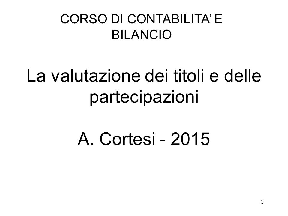 1 La valutazione dei titoli e delle partecipazioni A. Cortesi - 2015 CORSO DI CONTABILITA' E BILANCIO