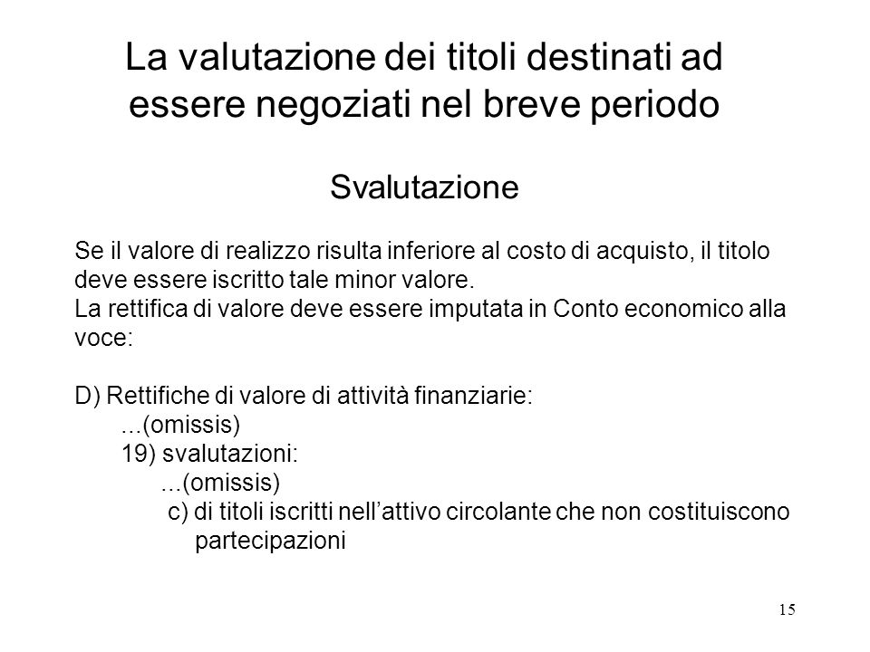 15 La valutazione dei titoli destinati ad essere negoziati nel breve periodo Svalutazione Se il valore di realizzo risulta inferiore al costo di acquisto, il titolo deve essere iscritto tale minor valore.