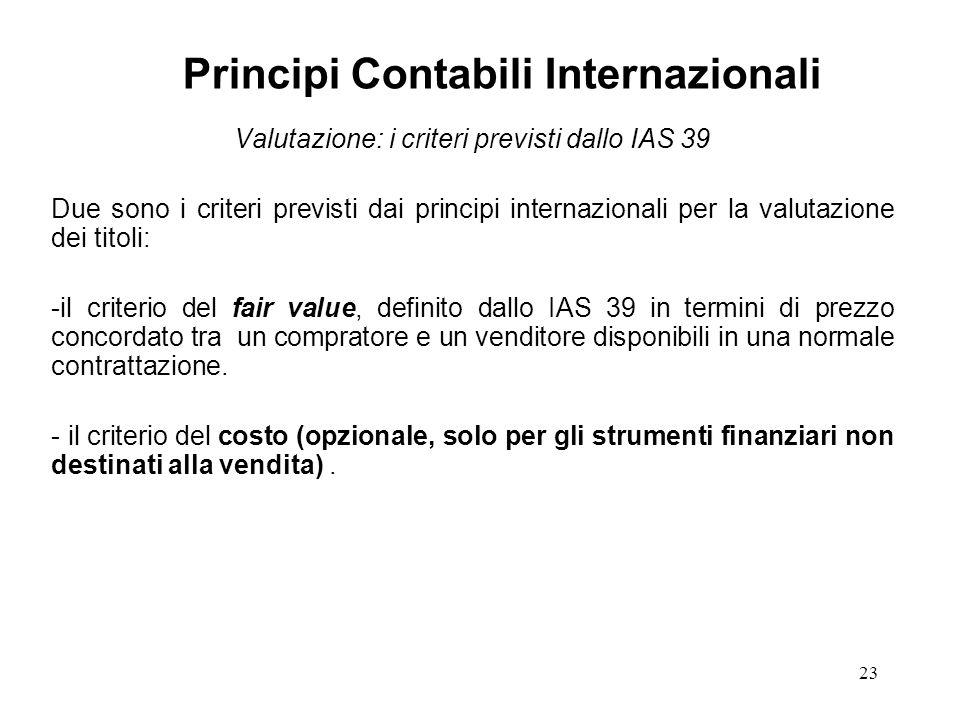 23 Valutazione: i criteri previsti dallo IAS 39 Due sono i criteri previsti dai principi internazionali per la valutazione dei titoli: -il criterio del fair value, definito dallo IAS 39 in termini di prezzo concordato tra un compratore e un venditore disponibili in una normale contrattazione.