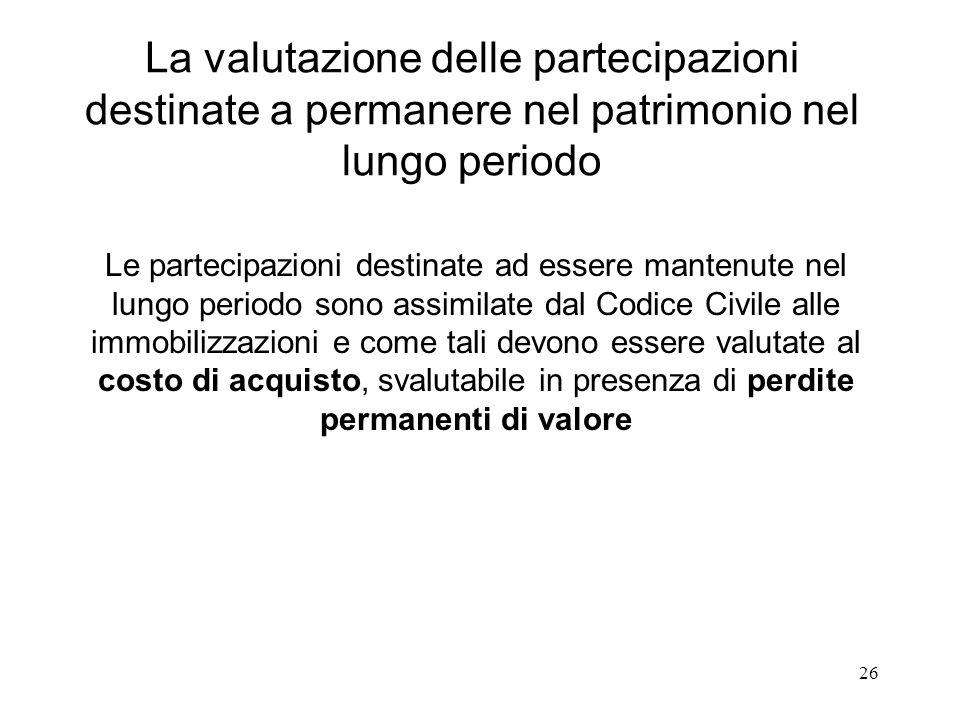 26 La valutazione delle partecipazioni destinate a permanere nel patrimonio nel lungo periodo Le partecipazioni destinate ad essere mantenute nel lung