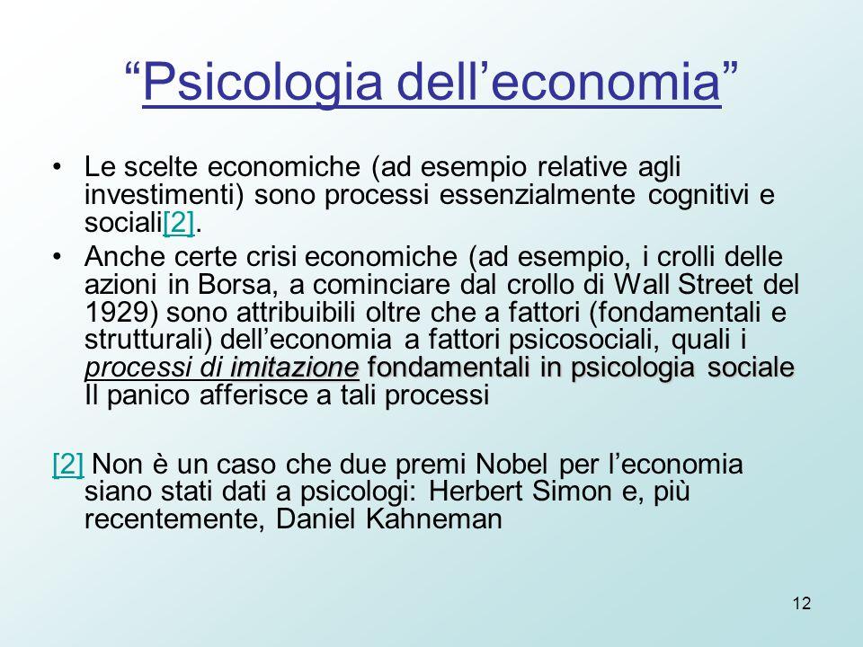 12 Psicologia dell'economia Le scelte economiche (ad esempio relative agli investimenti) sono processi essenzialmente cognitivi e sociali[2].[2] imitazione fondamentali in psicologia socialeAnche certe crisi economiche (ad esempio, i crolli delle azioni in Borsa, a cominciare dal crollo di Wall Street del 1929) sono attribuibili oltre che a fattori (fondamentali e strutturali) dell'economia a fattori psicosociali, quali i processi di imitazione fondamentali in psicologia sociale Il panico afferisce a tali processi [2][2] Non è un caso che due premi Nobel per l'economia siano stati dati a psicologi: Herbert Simon e, più recentemente, Daniel Kahneman