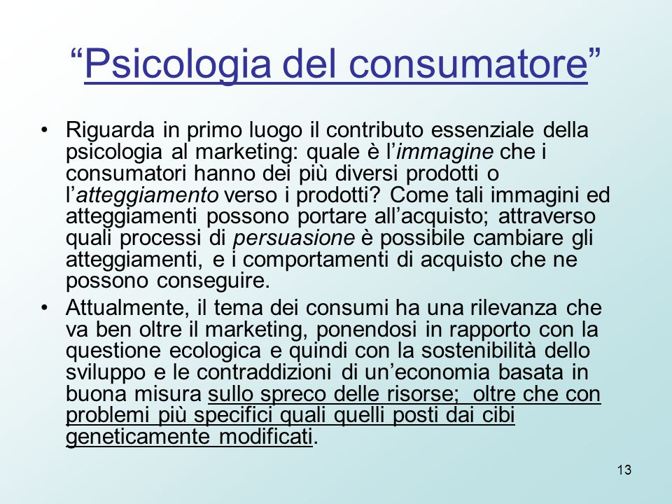 13 Psicologia del consumatore Riguarda in primo luogo il contributo essenziale della psicologia al marketing: quale è l'immagine che i consumatori hanno dei più diversi prodotti o l'atteggiamento verso i prodotti.