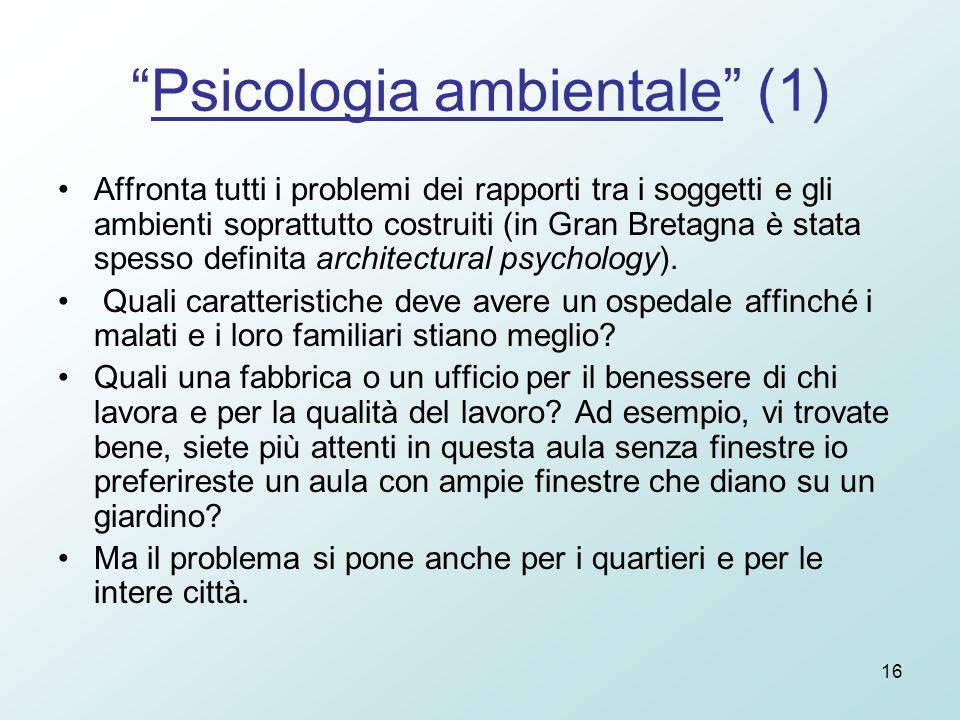 16 Psicologia ambientale (1) Affronta tutti i problemi dei rapporti tra i soggetti e gli ambienti soprattutto costruiti (in Gran Bretagna è stata spesso definita architectural psychology).