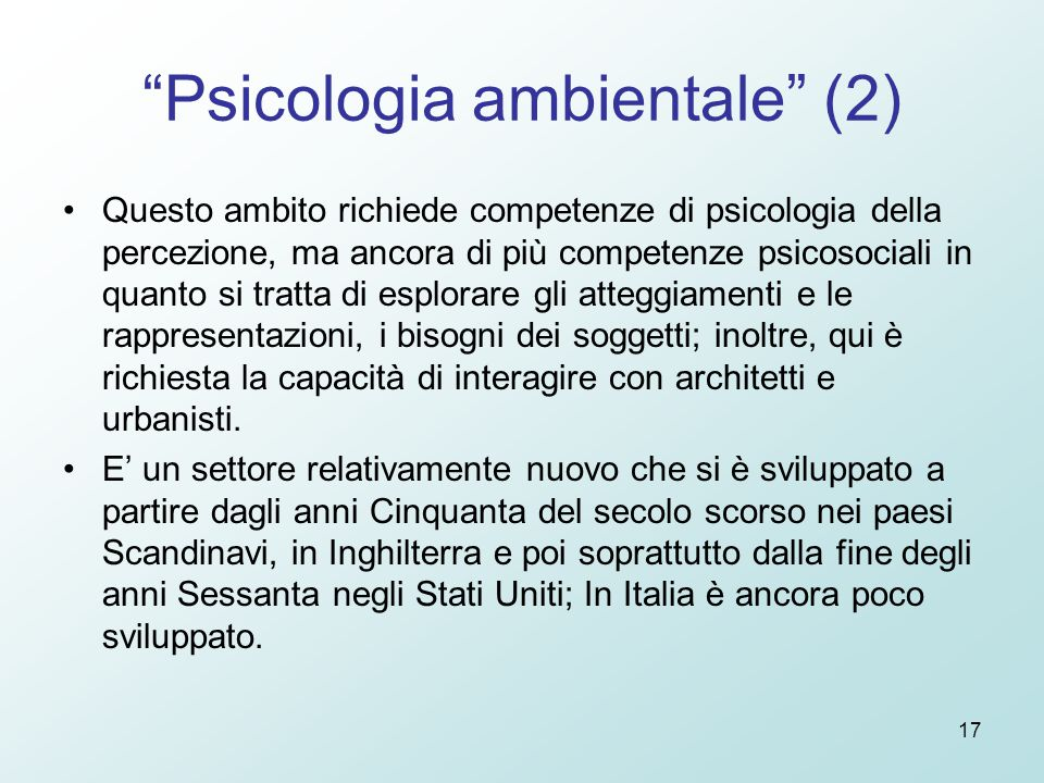 """17 """"Psicologia ambientale"""" (2) Questo ambito richiede competenze di psicologia della percezione, ma ancora di più competenze psicosociali in quanto si"""