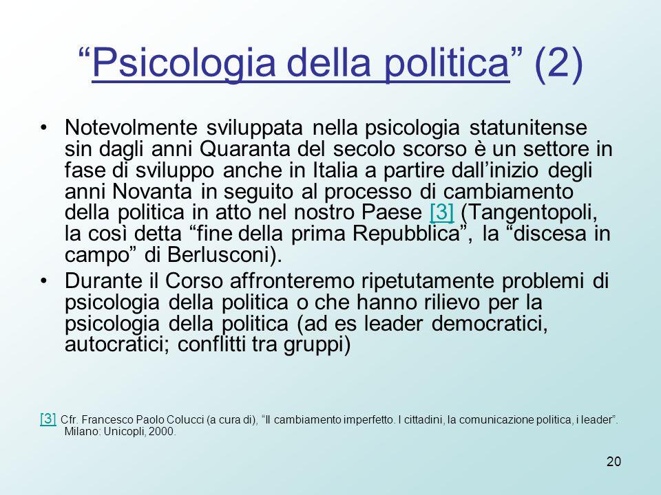 20 Psicologia della politica (2) Notevolmente sviluppata nella psicologia statunitense sin dagli anni Quaranta del secolo scorso è un settore in fase di sviluppo anche in Italia a partire dall'inizio degli anni Novanta in seguito al processo di cambiamento della politica in atto nel nostro Paese [3] (Tangentopoli, la così detta fine della prima Repubblica , la discesa in campo di Berlusconi).[3] Durante il Corso affronteremo ripetutamente problemi di psicologia della politica o che hanno rilievo per la psicologia della politica (ad es leader democratici, autocratici; conflitti tra gruppi) [3][3] Cfr.