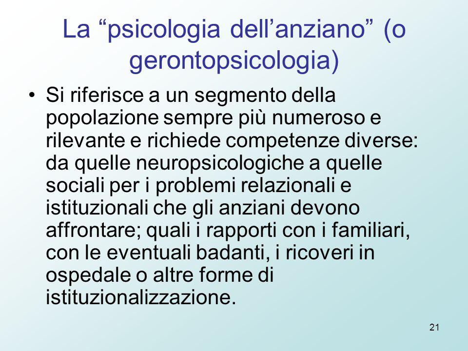 """21 La """"psicologia dell'anziano"""" (o gerontopsicologia) Si riferisce a un segmento della popolazione sempre più numeroso e rilevante e richiede competen"""