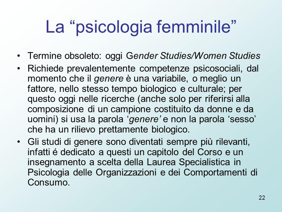 22 La psicologia femminile Termine obsoleto: oggi Gender Studies/Women Studies Richiede prevalentemente competenze psicosociali, dal momento che il genere è una variabile, o meglio un fattore, nello stesso tempo biologico e culturale; per questo oggi nelle ricerche (anche solo per riferirsi alla composizione di un campione costituito da donne e da uomini) si usa la parola 'genere' e non la parola 'sesso' che ha un rilievo prettamente biologico.