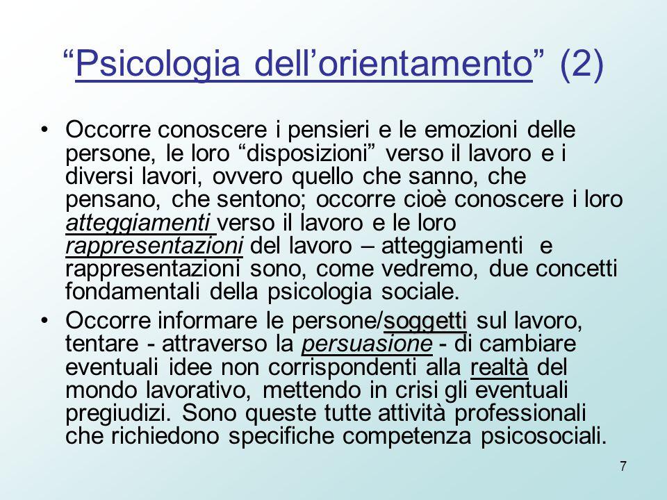 7 Psicologia dell'orientamento (2) Occorre conoscere i pensieri e le emozioni delle persone, le loro disposizioni verso il lavoro e i diversi lavori, ovvero quello che sanno, che pensano, che sentono; occorre cioè conoscere i loro atteggiamenti verso il lavoro e le loro rappresentazioni del lavoro – atteggiamenti e rappresentazioni sono, come vedremo, due concetti fondamentali della psicologia sociale.