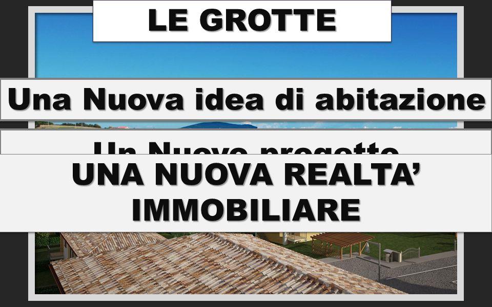 Un Nuovo progetto Una Nuova idea di abitazione UNA NUOVA REALTA' IMMOBILIARE LE GROTTE