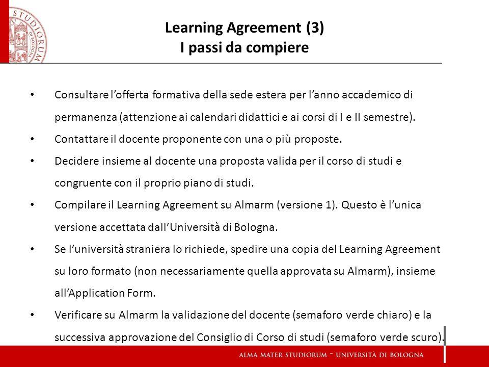 Learning agreement (4) Con quali criteri compilare il Learning Agreement Proposta equilibrata: né troppi, né troppo pochi crediti rispetto alla durata dello scambio (1 CFU = 1 ECTS, quindi 60 crediti ECTS per l'anno accademico, 30 crediti ECTS per un semestre, 20 crediti ECTS per 3-4 mesi).