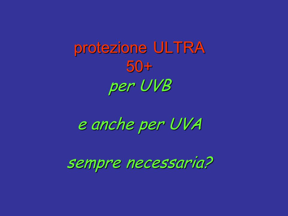 protezione ULTRA 50+ per UVB e anche per UVA sempre necessaria?