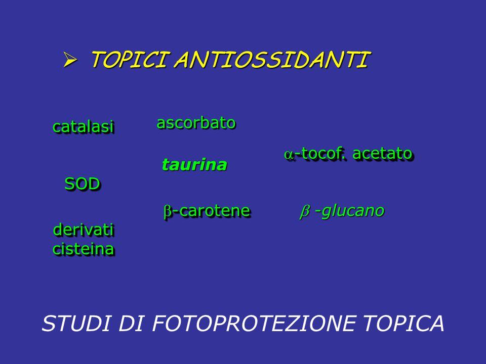 catalasicatalasi SOD derivaticisteinaderivaticisteina ascorbato -tocof. acetato -carotene STUDI DI FOTOPROTEZIONE TOPICA taurina  -glucano  TOPICI