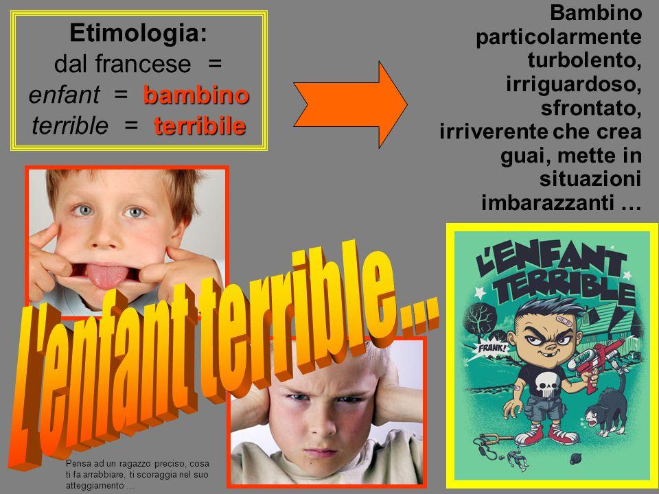 Bambino particolarmente turbolento, irriguardoso, sfrontato, irriverente che crea guai, mette in situazioni imbarazzanti … Etimologia: bambino terribi