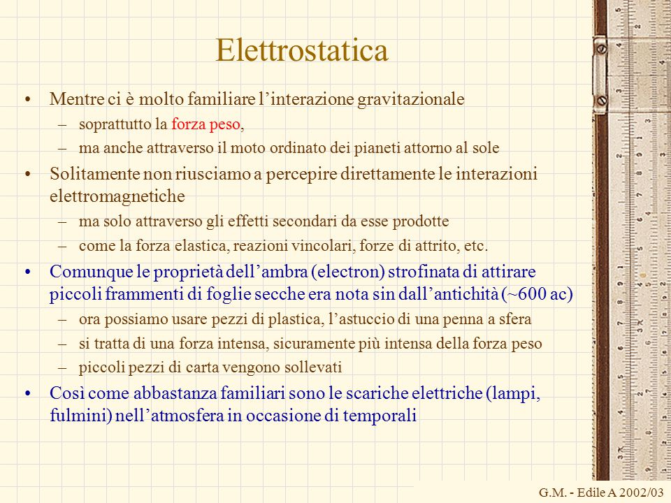 G.M. - Edile A 2002/03 Elettrostatica Mentre ci è molto familiare l'interazione gravitazionale –soprattutto la forza peso, –ma anche attraverso il mot