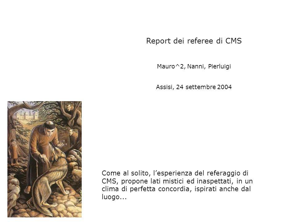 Report dei referee di CMS Mauro^2, Nanni, Pierluigi Assisi, 24 settembre 2004 Come al solito, l'esperienza del referaggio di CMS, propone lati mistici