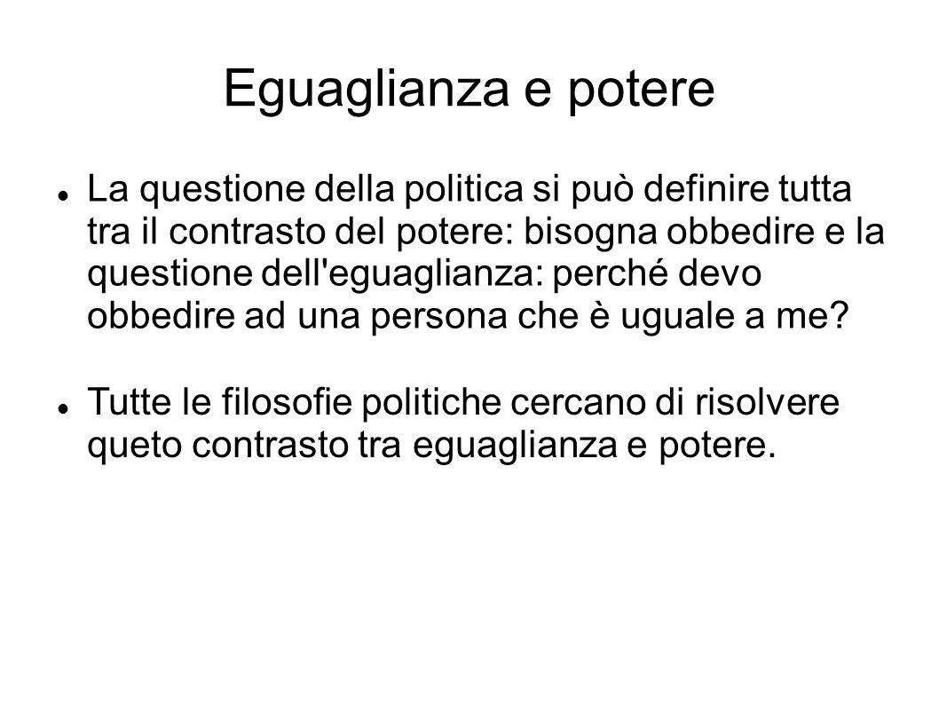 Eguaglianza e potere La questione della politica si può definire tutta tra il contrasto del potere: bisogna obbedire e la questione dell eguaglianza: perché devo obbedire ad una persona che è uguale a me.
