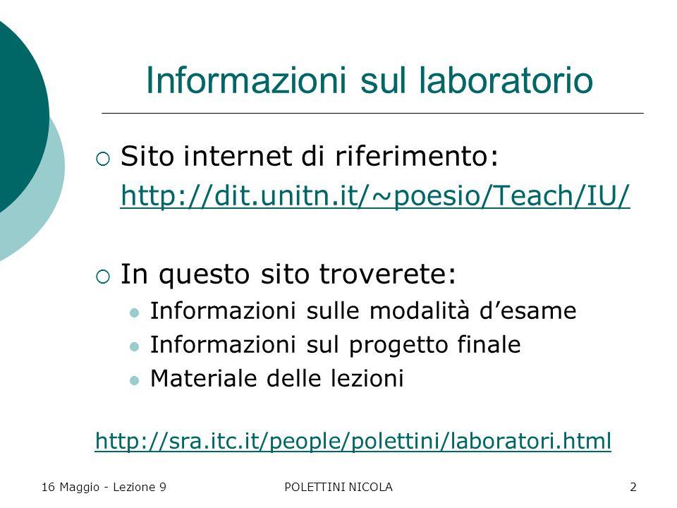 16 Maggio - Lezione 9POLETTINI NICOLA2 Informazioni sul laboratorio  Sito internet di riferimento: http://dit.unitn.it/~poesio/Teach/IU/  In questo sito troverete: Informazioni sulle modalità d'esame Informazioni sul progetto finale Materiale delle lezioni http://sra.itc.it/people/polettini/laboratori.html
