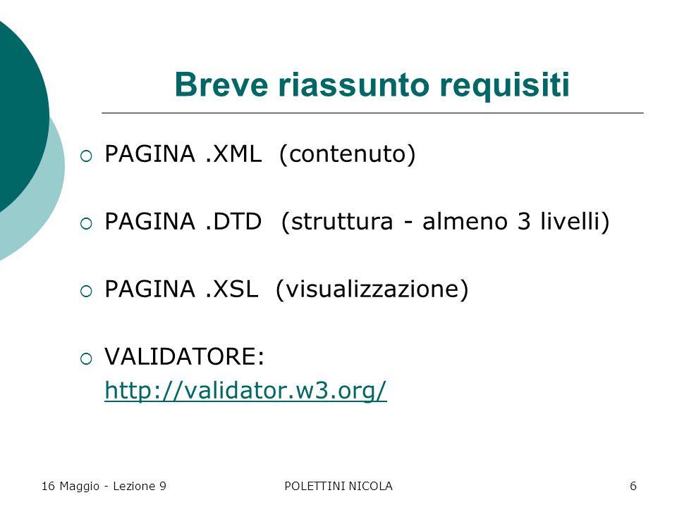 16 Maggio - Lezione 9POLETTINI NICOLA6 Breve riassunto requisiti  PAGINA.XML (contenuto)  PAGINA.DTD (struttura - almeno 3 livelli)  PAGINA.XSL (visualizzazione)  VALIDATORE: http://validator.w3.org/