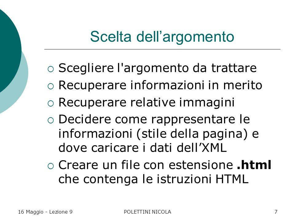 16 Maggio - Lezione 9POLETTINI NICOLA7 Scelta dell'argomento  Scegliere l argomento da trattare  Recuperare informazioni in merito  Recuperare relative immagini  Decidere come rappresentare le informazioni (stile della pagina) e dove caricare i dati dell'XML  Creare un file con estensione.html che contenga le istruzioni HTML